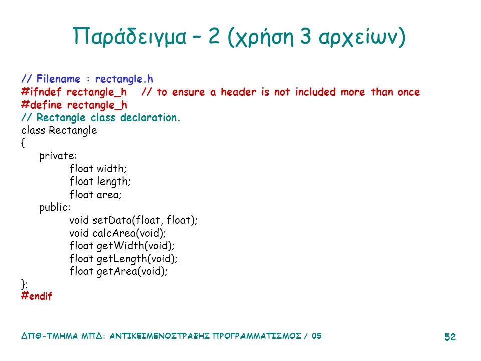 ΔΠΘ-ΤΜΗΜΑ ΜΠΔ: ΑΝΤΙΚΕΙΜΕΝΟΣΤΡΑΦΗΣ ΠΡΟΓΡΑΜΜΑΤΙΣΜΟΣ / 05 52 Παράδειγμα – 2 (χρήση 3 αρχείων) // Filename : rectangle.h #ifndef rectangle_h // to ensure a header is not included more than once #define rectangle_h // Rectangle class declaration.