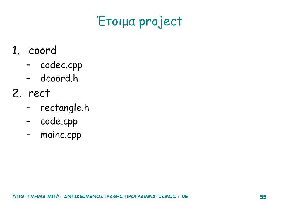 ΔΠΘ-ΤΜΗΜΑ ΜΠΔ: ΑΝΤΙΚΕΙΜΕΝΟΣΤΡΑΦΗΣ ΠΡΟΓΡΑΜΜΑΤΙΣΜΟΣ / 05 55 Έτοιμα project 1.coord –codec.cpp –dcoord.h 2.rect –rectangle.h –code.cpp –mainc.cpp