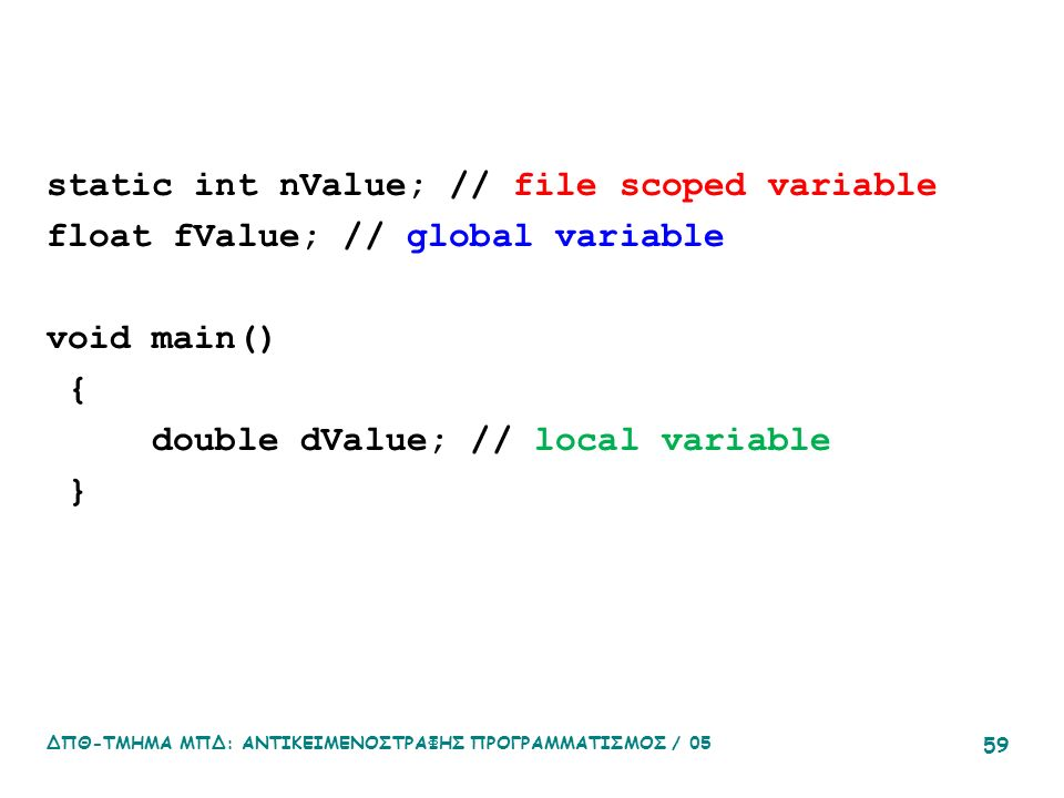 static int nValue; // file scoped variable float fValue; // global variable void main() { double dValue; // local variable } ΔΠΘ-ΤΜΗΜΑ ΜΠΔ: ΑΝΤΙΚΕΙΜΕΝ
