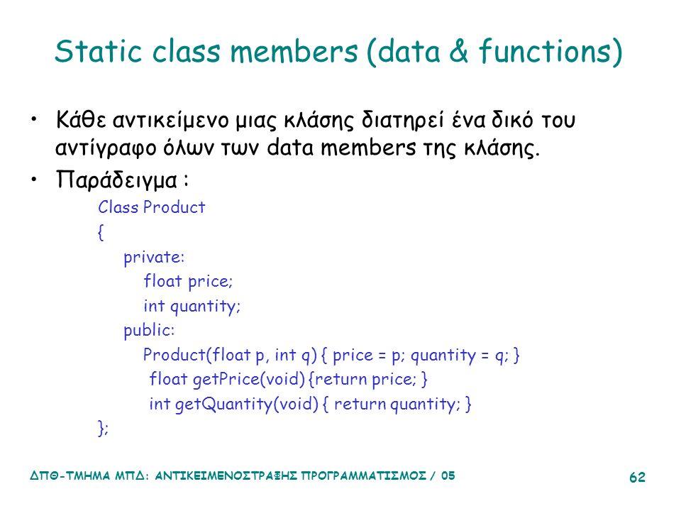 ΔΠΘ-ΤΜΗΜΑ ΜΠΔ: ΑΝΤΙΚΕΙΜΕΝΟΣΤΡΑΦΗΣ ΠΡΟΓΡΑΜΜΑΤΙΣΜΟΣ / 05 62 Static class members (data & functions) Κάθε αντικείμενο μιας κλάσης διατηρεί ένα δικό του αντίγραφο όλων των data members της κλάσης.
