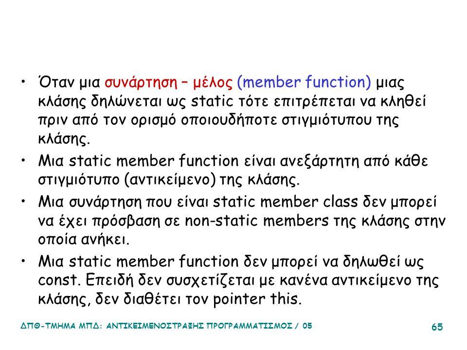 ΔΠΘ-ΤΜΗΜΑ ΜΠΔ: ΑΝΤΙΚΕΙΜΕΝΟΣΤΡΑΦΗΣ ΠΡΟΓΡΑΜΜΑΤΙΣΜΟΣ / 05 65 Όταν μια συνάρτηση – μέλος (member function) μιας κλάσης δηλώνεται ως static τότε επιτρέπεται να κληθεί πριν από τον ορισμό οποιουδήποτε στιγμιότυπου της κλάσης.
