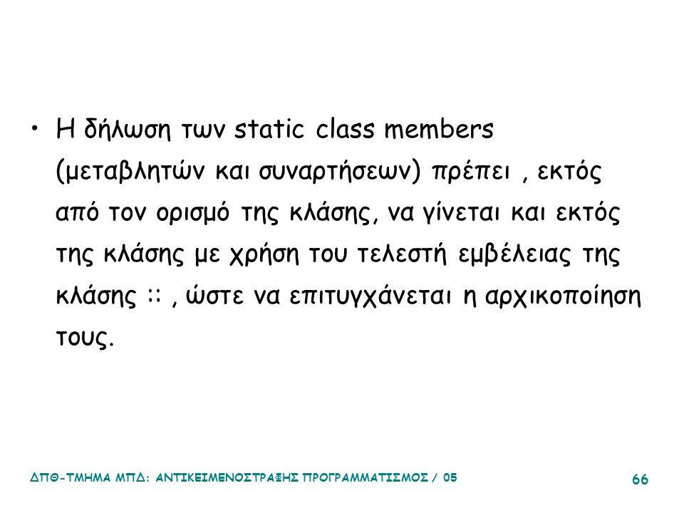 ΔΠΘ-ΤΜΗΜΑ ΜΠΔ: ΑΝΤΙΚΕΙΜΕΝΟΣΤΡΑΦΗΣ ΠΡΟΓΡΑΜΜΑΤΙΣΜΟΣ / 05 66 Η δήλωση των static class members (μεταβλητών και συναρτήσεων) πρέπει, εκτός από τον ορισμό της κλάσης, να γίνεται και εκτός της κλάσης με χρήση του τελεστή εμβέλειας της κλάσης ::, ώστε να επιτυγχάνεται η αρχικοποίηση τους.
