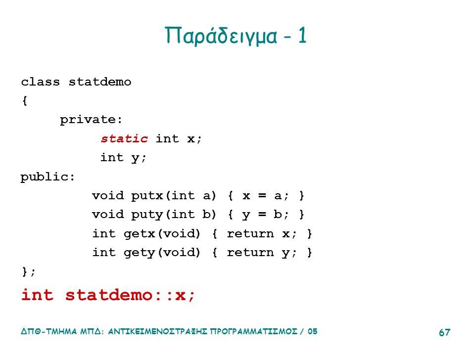 ΔΠΘ-ΤΜΗΜΑ ΜΠΔ: ΑΝΤΙΚΕΙΜΕΝΟΣΤΡΑΦΗΣ ΠΡΟΓΡΑΜΜΑΤΙΣΜΟΣ / 05 67 Παράδειγμα - 1 class statdemo { private: static int x; int y; public: void putx(int a) { x = a; } void puty(int b) { y = b; } int getx(void) { return x; } int gety(void) { return y; } }; int statdemo::x;