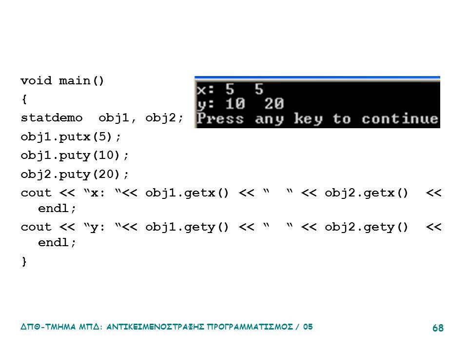 ΔΠΘ-ΤΜΗΜΑ ΜΠΔ: ΑΝΤΙΚΕΙΜΕΝΟΣΤΡΑΦΗΣ ΠΡΟΓΡΑΜΜΑΤΙΣΜΟΣ / 05 68 void main() { statdemo obj1, obj2; obj1.putx(5); obj1.puty(10); obj2.puty(20); cout << x: << obj1.getx() << << obj2.getx() << endl; cout << y: << obj1.gety() << << obj2.gety() << endl; }