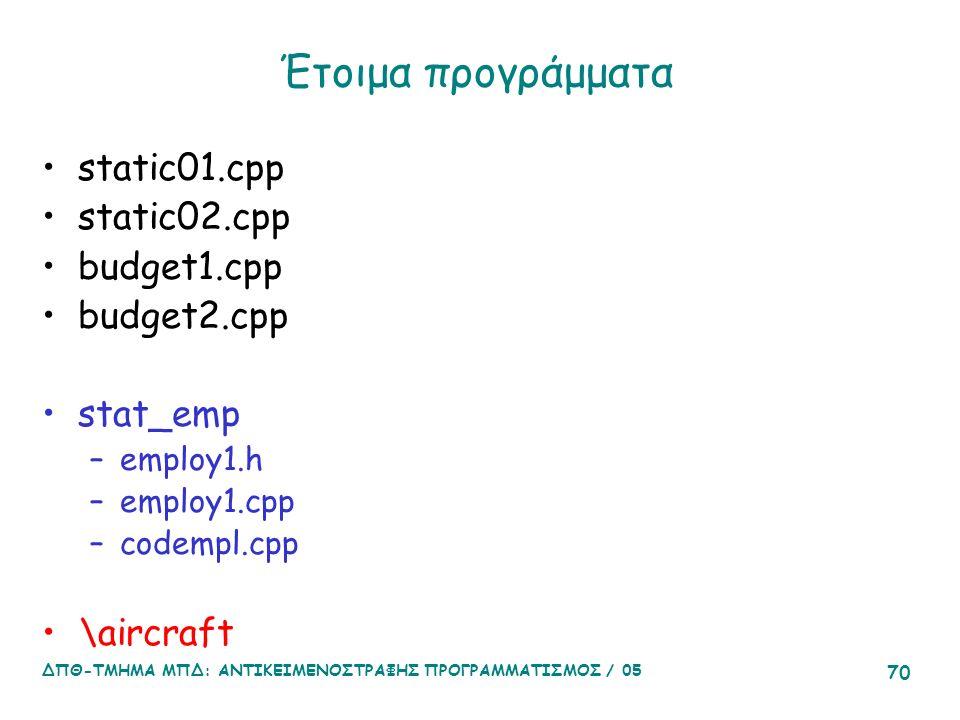 ΔΠΘ-ΤΜΗΜΑ ΜΠΔ: ΑΝΤΙΚΕΙΜΕΝΟΣΤΡΑΦΗΣ ΠΡΟΓΡΑΜΜΑΤΙΣΜΟΣ / 05 70 Έτοιμα προγράμματα static01.cpp static02.cpp budget1.cpp budget2.cpp stat_emp –employ1.h –employ1.cpp –codempl.cpp \aircraft