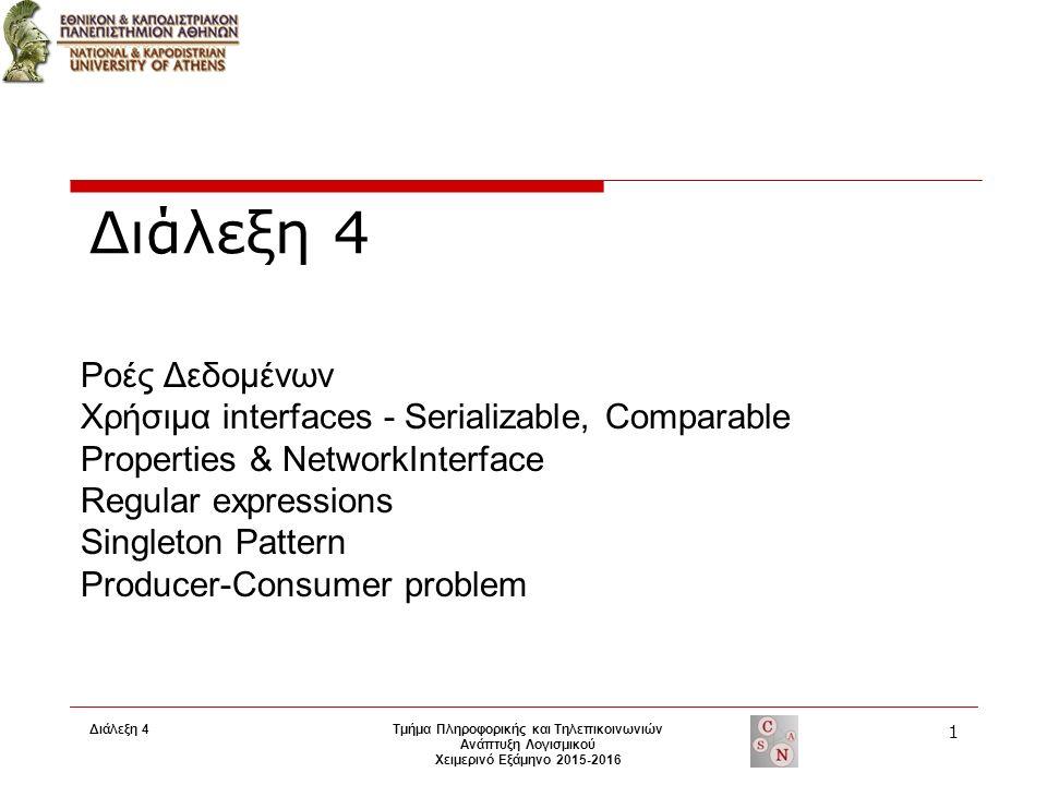 Διάλεξη 4 Τμήμα Πληροφορικής και Τηλεπικοινωνιών Ανάπτυξη Λογισμικού Χειμερινό Εξάμηνο 2015-2016 1 Ροές Δεδομένων Χρήσιμα interfaces - Serializable, Comparable Properties & NetworkInterface Regular expressions Singleton Pattern Producer-Consumer problem