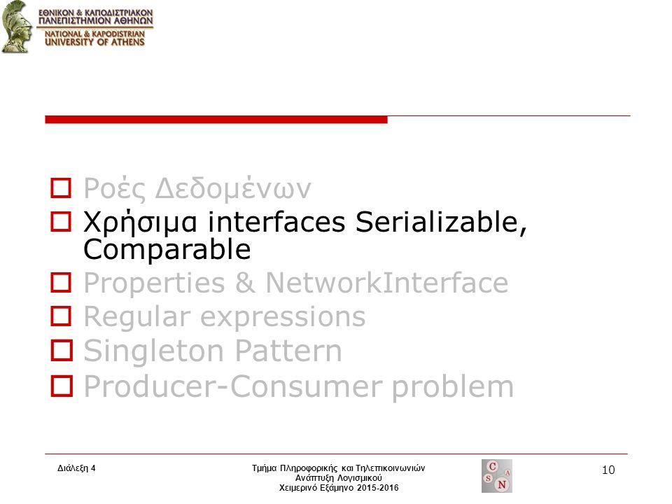 Τμήμα Πληροφορικής και Τηλεπικοινωνιών Ανάπτυξη Λογισμικού Χειμερινό Εξάμηνο 2015-2016 10 Διάλεξη 4  Ροές Δεδομένων  Χρήσιμα interfaces Serializable, Comparable  Properties & NetworkInterface  Regular expressions  Singleton Pattern  Producer-Consumer problem