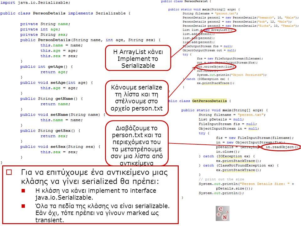  Για να επιτύχουμε ένα αντικείμενο μιας κλάσης να γίνει serialized θα πρέπει: Η κλάση να κάνει implement το interface java.io.Serializable.