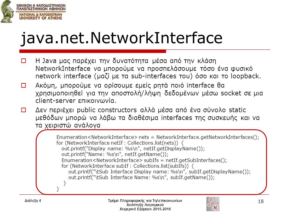 java.net.NetworkInterface  Η Java μας παρέχει την δυνατότητα μέσα από την κλάση NetworkInterface να μπορούμε να προσπελάσουμε τόσο ένα φυσικό network interface (μαζί με τα sub-interfaces του) όσο και το loopback.
