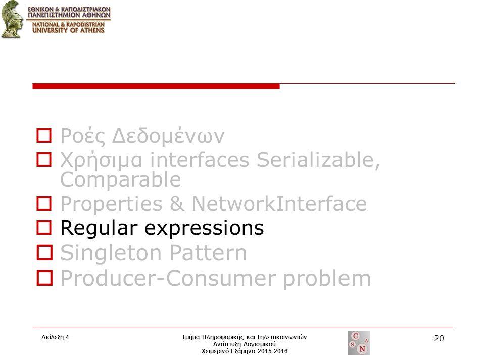 Τμήμα Πληροφορικής και Τηλεπικοινωνιών Ανάπτυξη Λογισμικού Χειμερινό Εξάμηνο 2015-2016 20 Διάλεξη 4  Ροές Δεδομένων  Χρήσιμα interfaces Serializable, Comparable  Properties & NetworkInterface  Regular expressions  Singleton Pattern  Producer-Consumer problem
