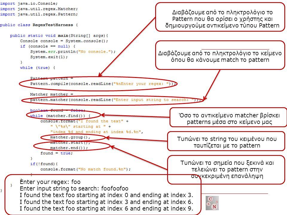 Διαβάζουμε από το πληκτρολόγιο το Pattern που θα ορίσει ο χρήστης και δημιουργούμε αντικείμενο τύπου Pattern Διαβάζουμε από το πληκτρολόγιο το κείμενο όπου θα κάνουμε match το pattern Όσο το αντικείμενο matcher βρίσκει patterns μέσα στο κείμενο μας Τυπώνει το string του κειμένου που ταυτίζεται με το pattern Τυπώνει τα σημεία που ξεκινά και τελειώνει το pattern στην συγκεκριμένη επανάληψη Enter your regex: foo Enter input string to search: foofoofoo I found the text foo starting at index 0 and ending at index 3.