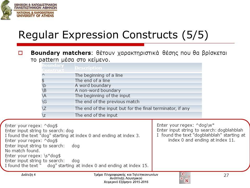 Regular Expression Constructs (5/5)  Boundary matchers: θέτουν χαρακτηριστικά θέσης που θα βρίσκεται το pattern μέσα στο κείμενο.