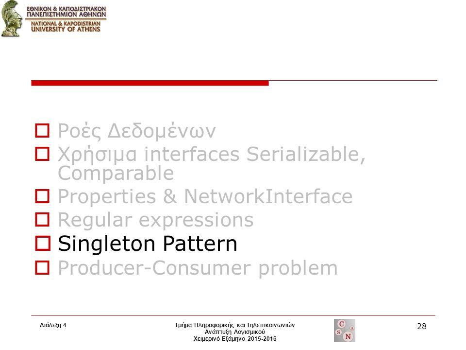 Τμήμα Πληροφορικής και Τηλεπικοινωνιών Ανάπτυξη Λογισμικού Χειμερινό Εξάμηνο 2015-2016 28 Διάλεξη 4  Ροές Δεδομένων  Χρήσιμα interfaces Serializable, Comparable  Properties & NetworkInterface  Regular expressions  Singleton Pattern  Producer-Consumer problem