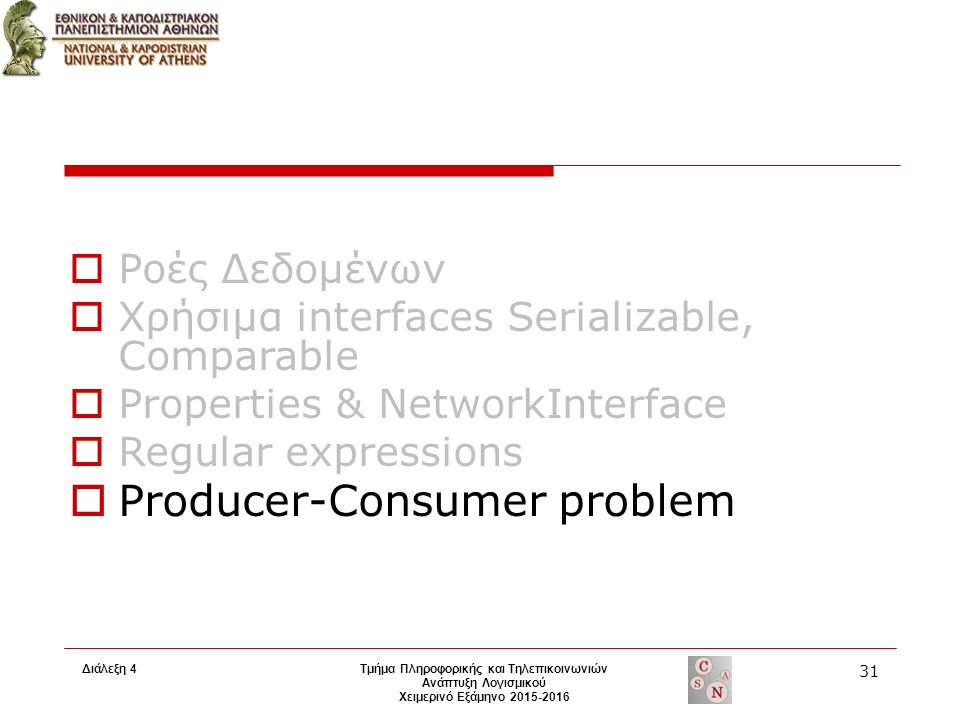 Τμήμα Πληροφορικής και Τηλεπικοινωνιών Ανάπτυξη Λογισμικού Χειμερινό Εξάμηνο 2015-2016 31 Διάλεξη 4  Ροές Δεδομένων  Χρήσιμα interfaces Serializable, Comparable  Properties & NetworkInterface  Regular expressions  Producer-Consumer problem