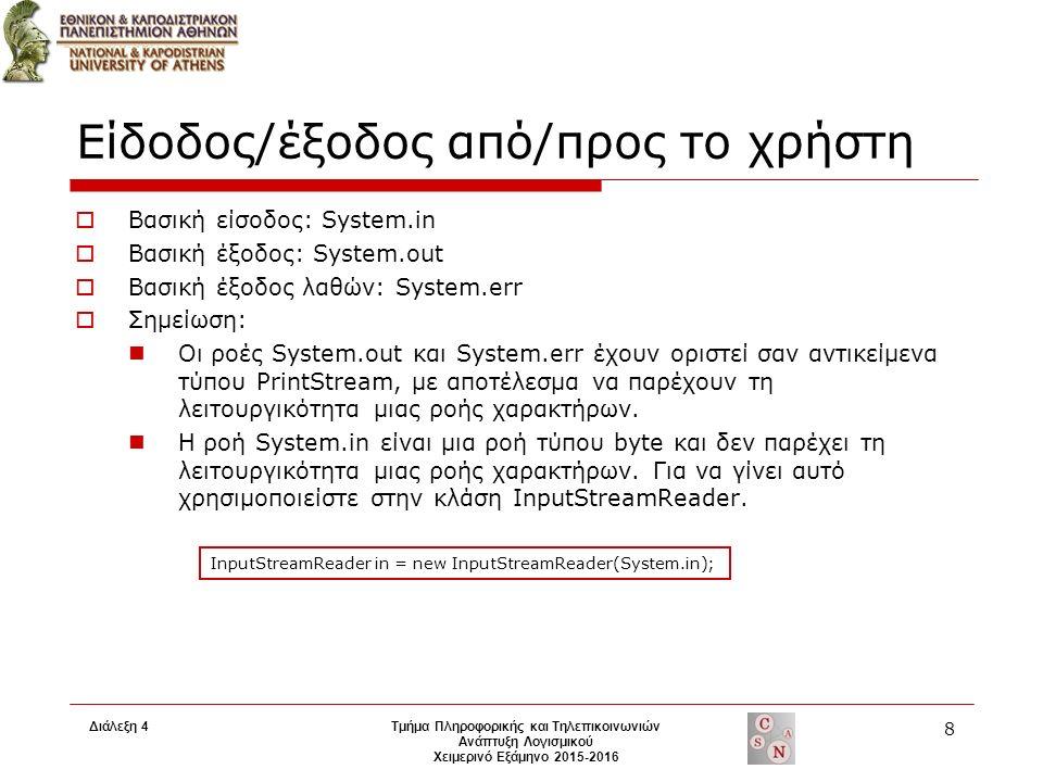 Είδοδος/έξοδος από/προς το χρήστη  Βασική είσοδος: System.in  Βασική έξοδος: System.out  Βασική έξοδος λαθών: System.err  Σημείωση: Οι ροές System.out και System.err έχουν οριστεί σαν αντικείμενα τύπου PrintStream, με αποτέλεσμα να παρέχουν τη λειτουργικότητα μιας ροής χαρακτήρων.