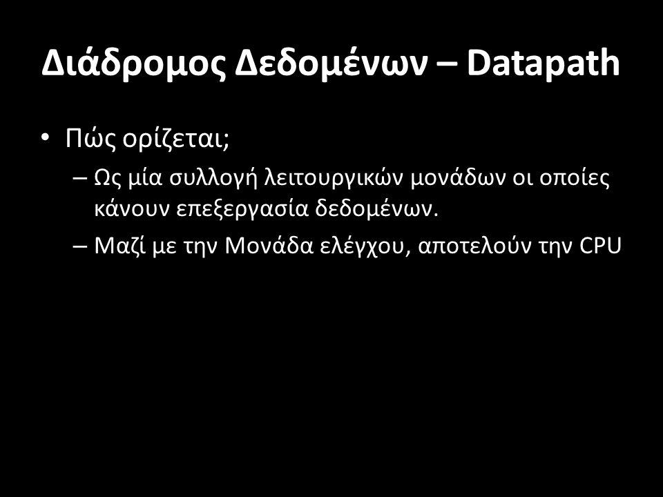 Διάδρομος Δεδομένων – Datapath Πώς ορίζεται; – Ως μία συλλογή λειτουργικών μονάδων οι οποίες κάνουν επεξεργασία δεδομένων. – Μαζί με την Μονάδα ελέγχο