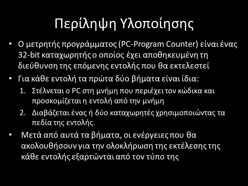 Περίληψη Υλοποίησης Ο μετρητής προγράμματος (PC-Program Counter) είναι ένας 32-bit καταχωρητής ο οποίος έχει αποθηκευμένη τη διεύθυνση της επόμενης εντολής που θα εκτελεστεί Για κάθε εντολή τα πρώτα δύο βήματα είναι ίδια: 1.Στέλνεται ο PC στη μνήμη που περιέχει τον κώδικα και προσκομίζεται η εντολή από την μνήμη 2.Διαβάζεται ένας ή δύο καταχωρητές χρησιμοποιώντας τα πεδία της εντολής.