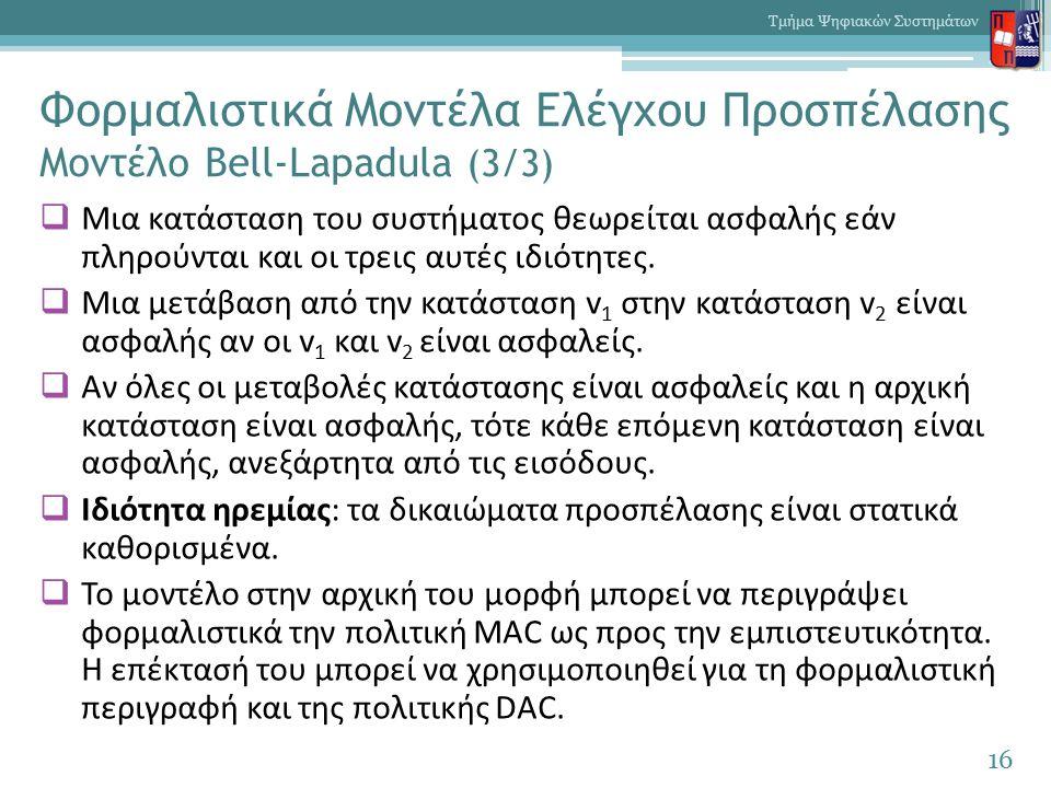 Φορμαλιστικά Μοντέλα Ελέγχου Προσπέλασης Μοντέλο Bell-Lapadula (3/3)  Μια κατάσταση του συστήματος θεωρείται ασφαλής εάν πληρούνται και οι τρεις αυτές ιδιότητες.