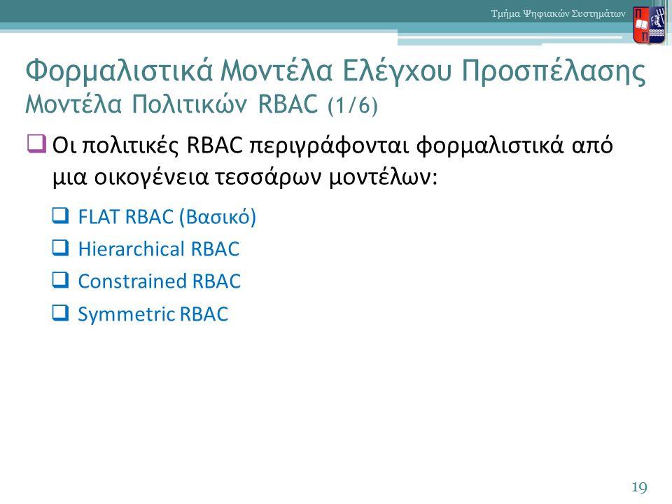 Φορμαλιστικά Μοντέλα Ελέγχου Προσπέλασης Μοντέλα Πολιτικών RBAC (1/6)  Οι πολιτικές RBAC περιγράφονται φορμαλιστικά από μια οικογένεια τεσσάρων μοντέλων:  FLAT RBAC (Βασικό)  Hierarchical RBAC  Constrained RBAC  Symmetric RBAC 19 Τμήμα Ψηφιακών Συστημάτων