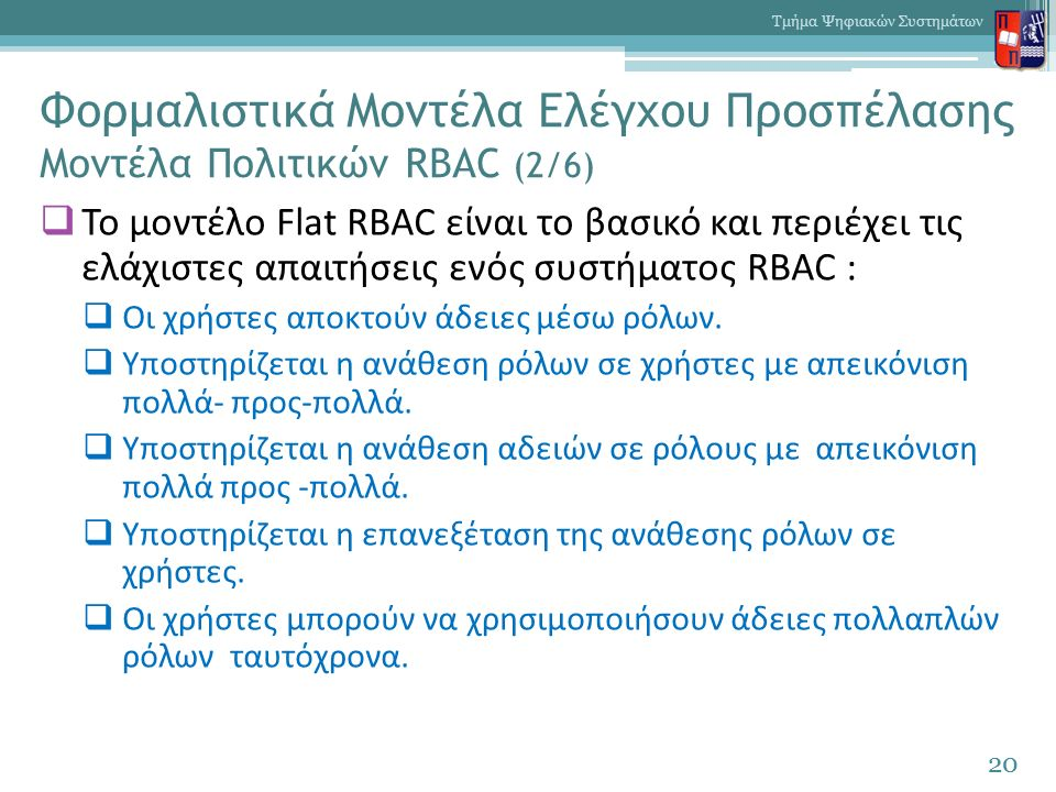 Φορμαλιστικά Μοντέλα Ελέγχου Προσπέλασης Μοντέλα Πολιτικών RBAC (2/6)  Το μοντέλο Flat RBAC είναι το βασικό και περιέχει τις ελάχιστες απαιτήσεις ενός συστήματος RBAC :  Οι χρήστες αποκτούν άδειες μέσω ρόλων.