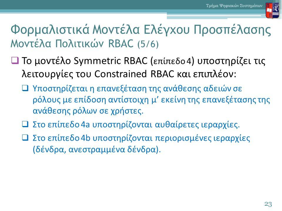 Φορμαλιστικά Μοντέλα Ελέγχου Προσπέλασης Μοντέλα Πολιτικών RBAC (5/6)  Το μοντέλο Symmetric RBAC ( επίπεδο 4 ) υποστηρίζει τις λειτουργίες του Constrained RBAC και επιπλέον:  Υποστηρίζεται η επανεξέταση της ανάθεσης αδειών σε ρόλους με επίδοση αντίστοιχη μ' εκείνη της επανεξέτασης της ανάθεσης ρόλων σε χρήστες.