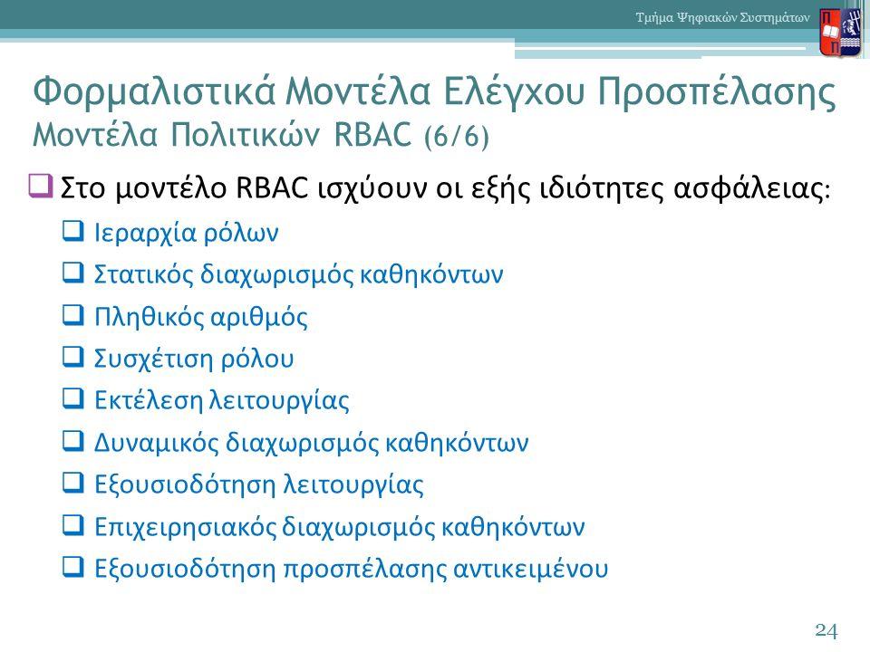 Φορμαλιστικά Μοντέλα Ελέγχου Προσπέλασης Μοντέλα Πολιτικών RBAC (6/6)  Στο μοντέλο RBAC ισχύουν οι εξής ιδιότητες ασφάλειας :  Ιεραρχία ρόλων  Στατικός διαχωρισμός καθηκόντων  Πληθικός αριθμός  Συσχέτιση ρόλου  Εκτέλεση λειτουργίας  Δυναμικός διαχωρισμός καθηκόντων  Εξουσιοδότηση λειτουργίας  Επιχειρησιακός διαχωρισμός καθηκόντων  Εξουσιοδότηση προσπέλασης αντικειμένου 24 Τμήμα Ψηφιακών Συστημάτων