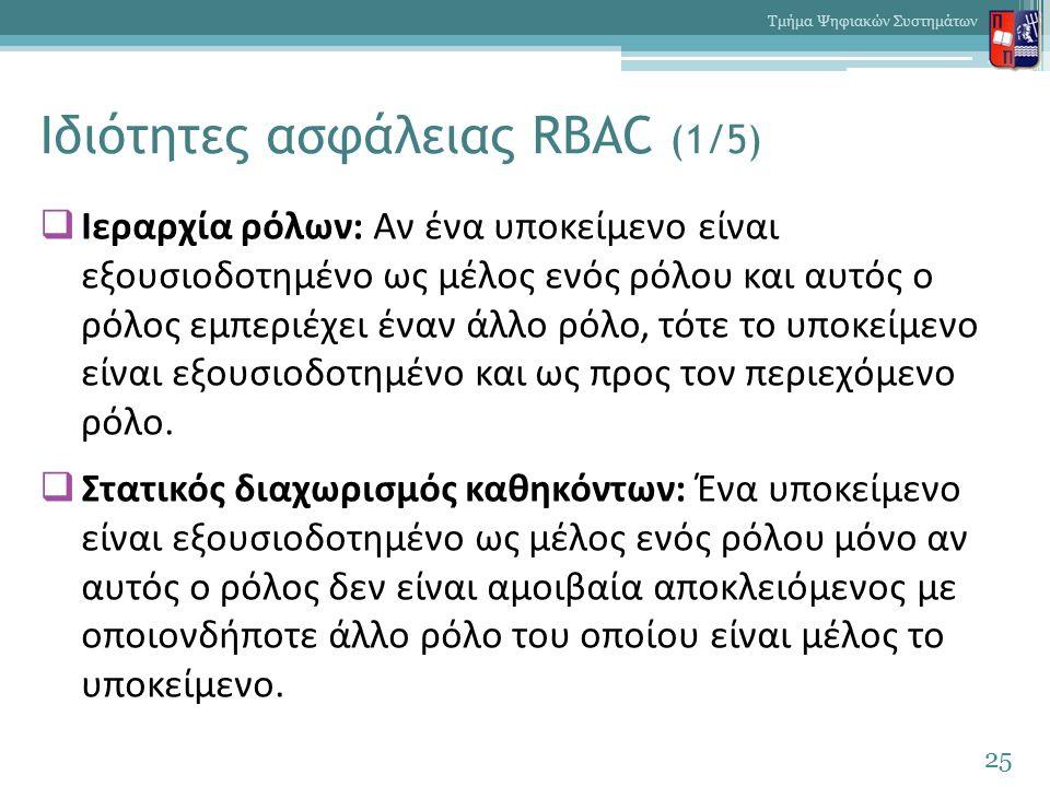 Ιδιότητες ασφάλειας RBAC (1/5)  Ιεραρχία ρόλων: Αν ένα υποκείμενο είναι εξουσιοδοτημένο ως μέλος ενός ρόλου και αυτός ο ρόλος εμπεριέχει έναν άλλο ρόλο, τότε το υποκείμενο είναι εξουσιοδοτημένο και ως προς τον περιεχόμενο ρόλο.