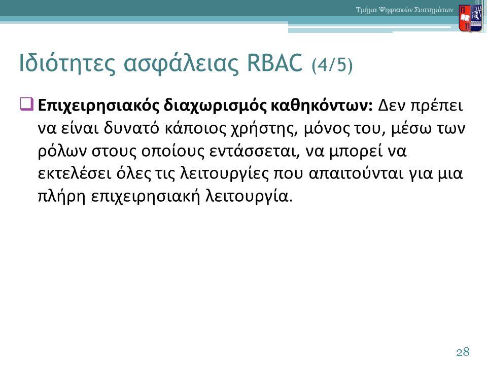Ιδιότητες ασφάλειας RBAC (4/5)  Επιχειρησιακός διαχωρισμός καθηκόντων: Δεν πρέπει να είναι δυνατό κάποιος χρήστης, μόνος του, μέσω των ρόλων στους οποίους εντάσσεται, να μπορεί να εκτελέσει όλες τις λειτουργίες που απαιτούνται για μια πλήρη επιχειρησιακή λειτουργία.
