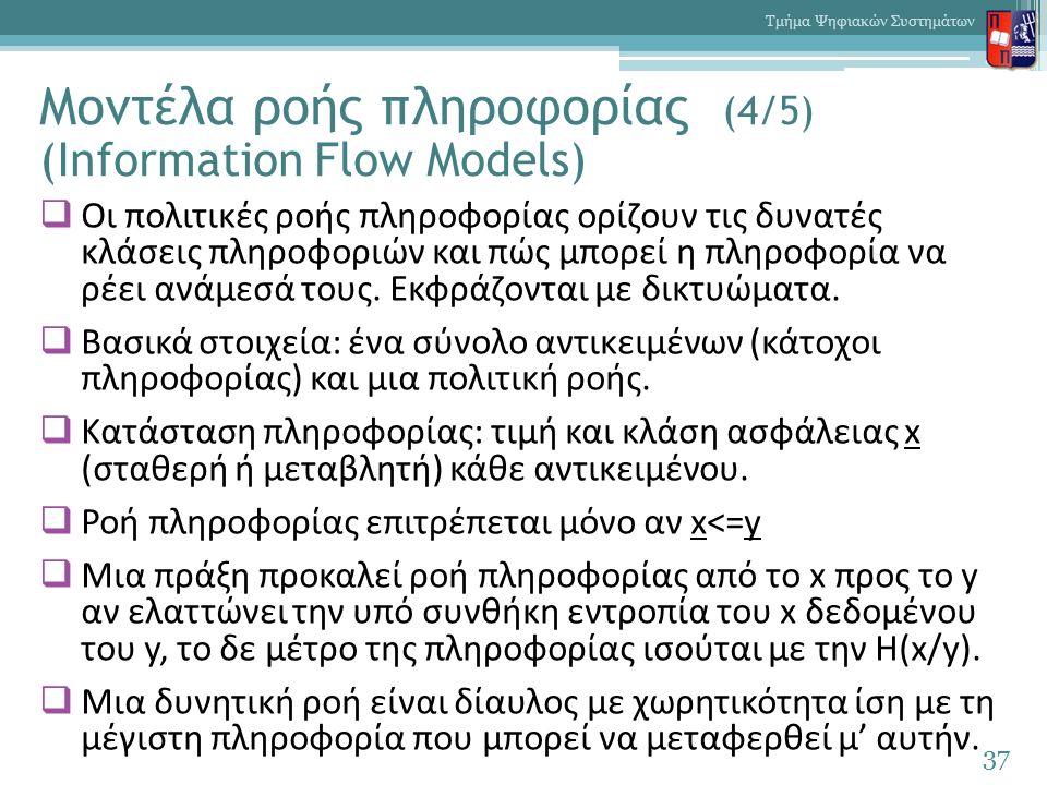 Μοντέλα ροής πληροφορίας (4/5) (Information Flow Models)  Οι πολιτικές ροής πληροφορίας ορίζουν τις δυνατές κλάσεις πληροφοριών και πώς μπορεί η πληροφορία να ρέει ανάμεσά τους.