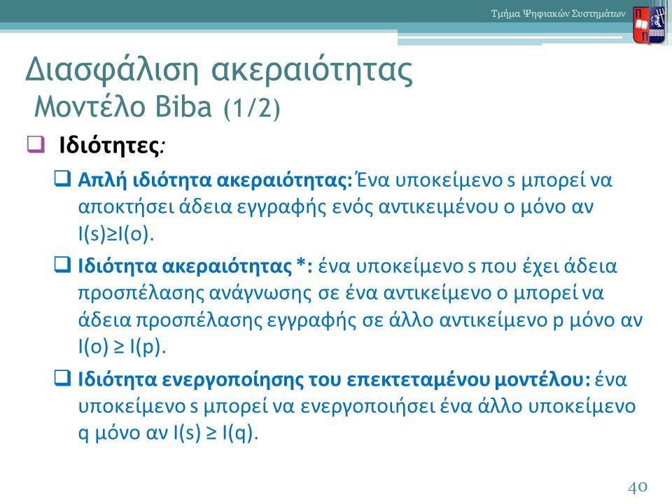 Διασφάλιση ακεραιότητας Μοντέλο Biba (1/2)  Ιδιότητες:  Απλή ιδιότητα ακεραιότητας: Ένα υποκείμενο s μπορεί να αποκτήσει άδεια εγγραφής ενός αντικειμένου ο μόνο αν I(s)≥I(o).