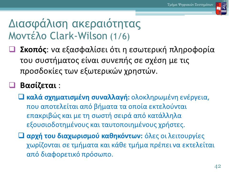 Διασφάλιση ακεραιότητας Μοντέλο Clark-Wilson (1/6)  Σκοπός: να εξασφαλίσει ότι η εσωτερική πληροφορία του συστήματος είναι συνεπής σε σχέση με τις προσδοκίες των εξωτερικών χρηστών.
