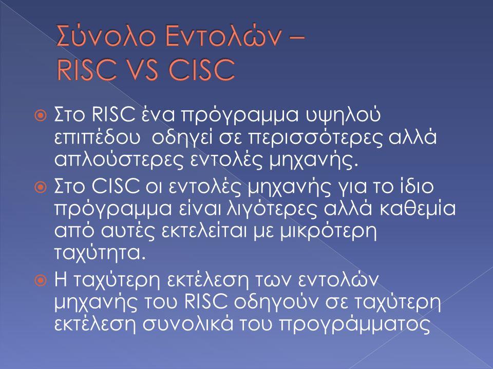  Στο RISC ένα πρόγραμμα υψηλού επιπέδου οδηγεί σε περισσότερες αλλά απλούστερες εντολές μηχανής.  Στο CISC οι εντολές μηχανής για το ίδιο πρόγραμμα