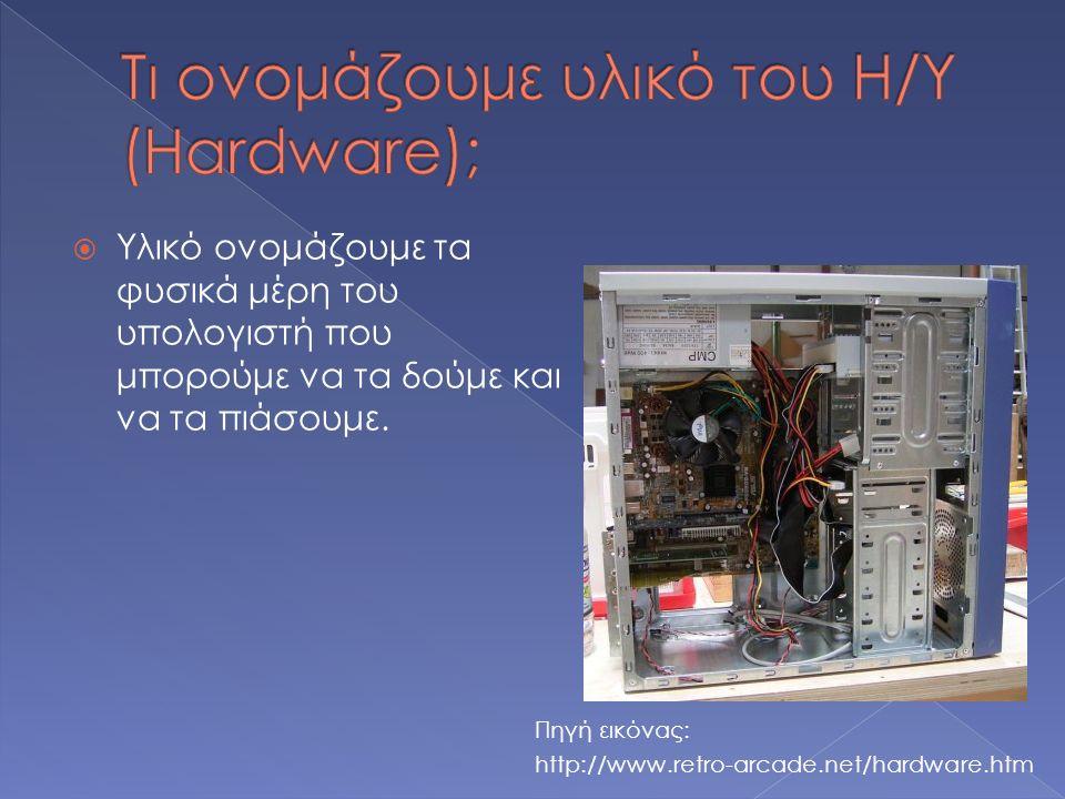  Υλικό ονομάζουμε τα φυσικά μέρη του υπολογιστή που μπορούμε να τα δούμε και να τα πιάσουμε. Πηγή εικόνας: http://www.retro-arcade.net/hardware.htm