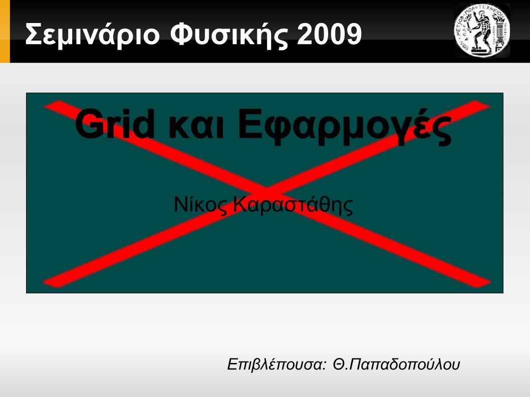 Σεμινάριο Φυσικής 2009 Grid και Εφαρμογές Νίκος Καραστάθης Επιβλέπουσα: Θ.Παπαδοπούλου