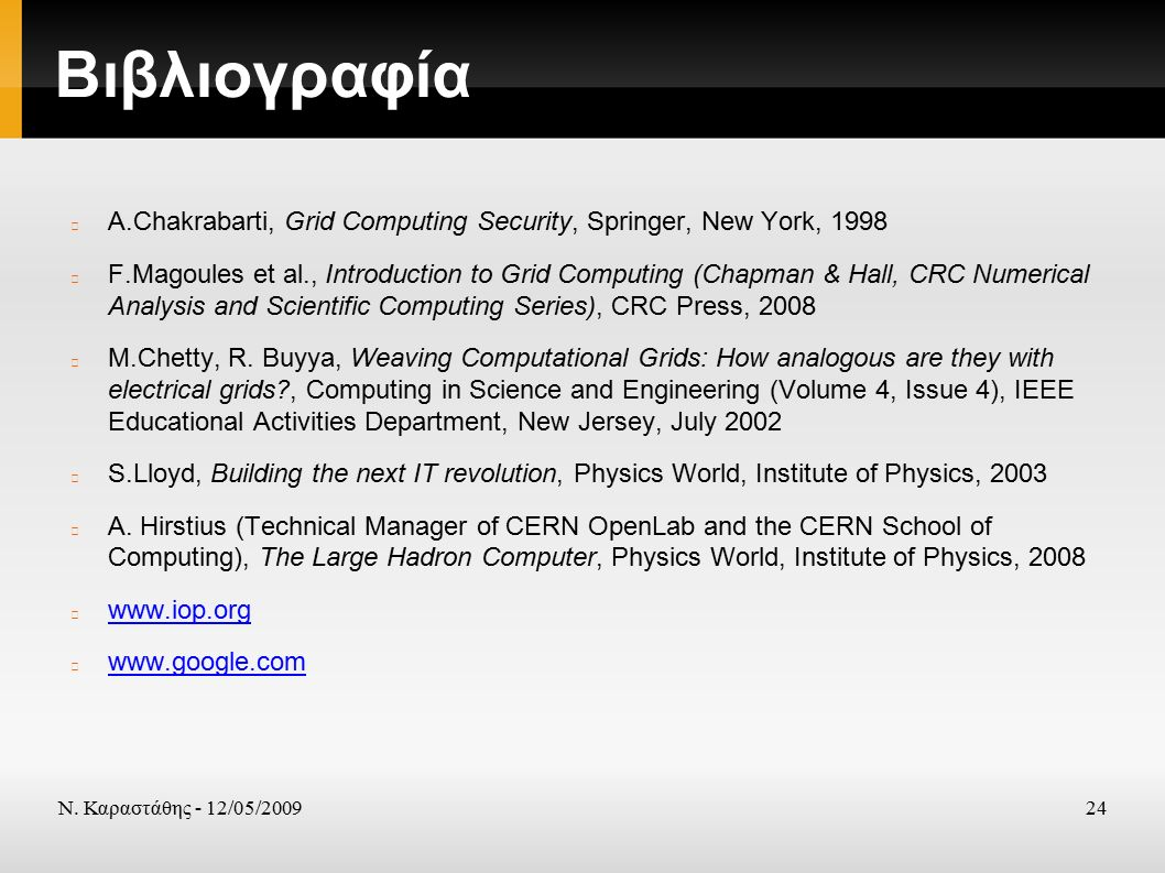 Ν. Καραστάθης - 12/05/200924 Βιβλιογραφία A.Chakrabarti, Grid Computing Security, Springer, New York, 1998 F.Magoules et al., Introduction to Grid Com