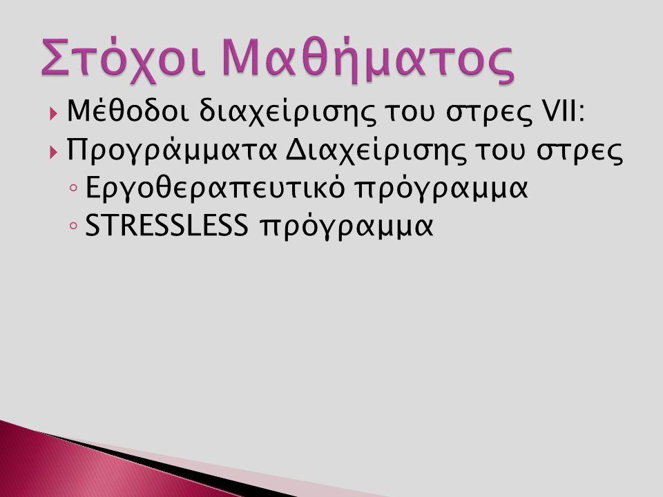  Μέθοδοι διαχείρισης του στρες VII:  Προγράμματα Διαχείρισης του στρες ◦ Εργοθεραπευτικό πρόγραμμα ◦ STRESSLESS πρόγραμμα