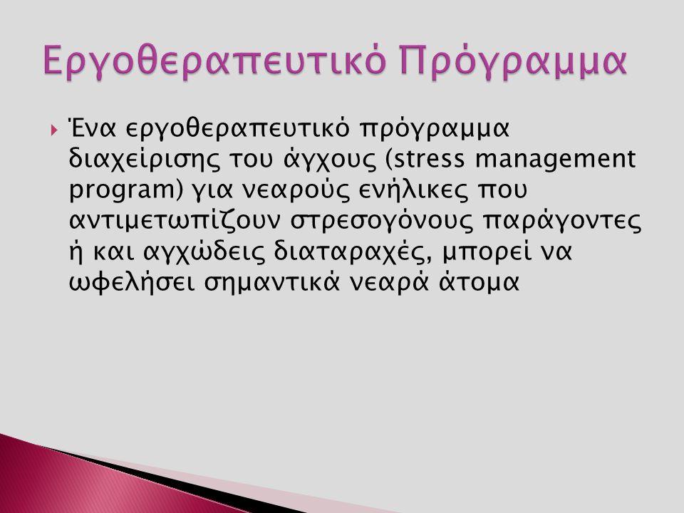  Ένα εργοθεραπευτικό πρόγραμμα διαχείρισης του άγχους (stress management program) για νεαρούς ενήλικες που αντιμετωπίζουν στρεσογόνους παράγοντες ή και αγχώδεις διαταραχές, μπορεί να ωφελήσει σημαντικά νεαρά άτομα