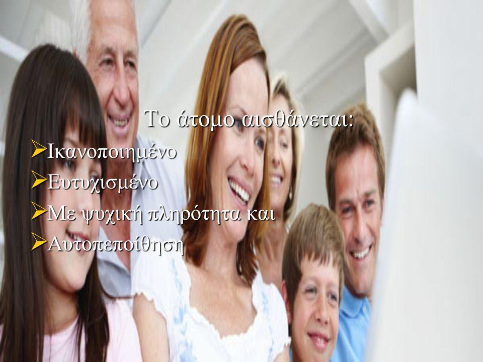 Το άτομο αισθάνεται: Το άτομο αισθάνεται:  Ικανοποιημένο  Ευτυχισμένο  Με ψυχική πληρότητα και  Αυτοπεποίθηση