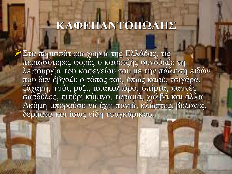 ΚΑΦΕΠΑΝΤΟΠΩΛΗΣ  Στα περισσότερα χωριά της Ελλάδας, τις περισσότερες φορές ο καφετζής συνδύαζε τη λειτουργία του καφενείου του με την πώληση ειδών που δεν έβγαζε ο τόπος του, όπως καφέ, τσιγάρα, ζάχαρη, τσάι, ρύζι, μπακαλιάρο, σπίρτα, παστές σαρδέλες, πιπέρι κύμινο, ταραμά, χαλβά και άλλα.