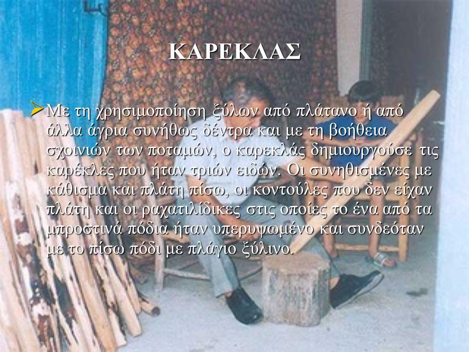 ΚΑΡΕΚΛΑΣ  Με τη χρησιμοποίηση ξύλων από πλάτανο ή από άλλα άγρια συνήθως δέντρα και με τη βοήθεια σχοινιών των ποταμών, ο καρεκλάς δημιουργούσε τις καρέκλες που ήταν τριών ειδών.
