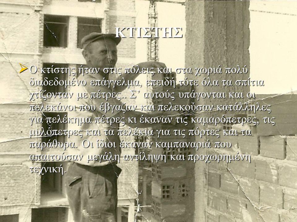ΚΤΙΣΤΗΣ  Ο κτίστης ήταν στις πόλεις και στα χωριά πολύ διαδεδομένο επάγγελμα, επειδή τότε όλα τα σπίτια χτίζονταν με πέτρες..