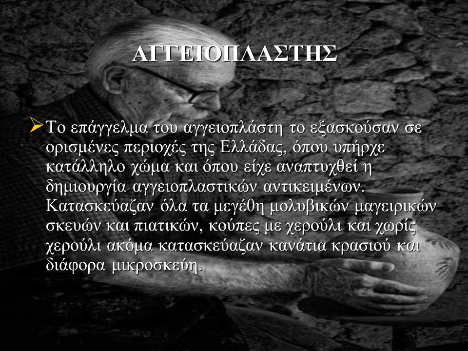 ΑΓΓΕΙΟΠΛΑΣΤΗΣ  Το επάγγελμα του αγγειοπλάστη το εξασκούσαν σε ορισμένες περιοχές της Ελλάδας, όπου υπήρχε κατάλληλο χώμα και όπου είχε αναπτυχθεί η δημιουργία αγγειοπλαστικών αντικειμένων.