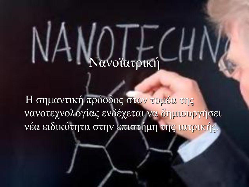 Νανοϊατρική Η σημαντική πρόοδος στον τομέα της νανοτεχνολογίας ενδέχεται να δημιουργήσει νέα ειδικότητα στην επιστήμη της ιατρικής.