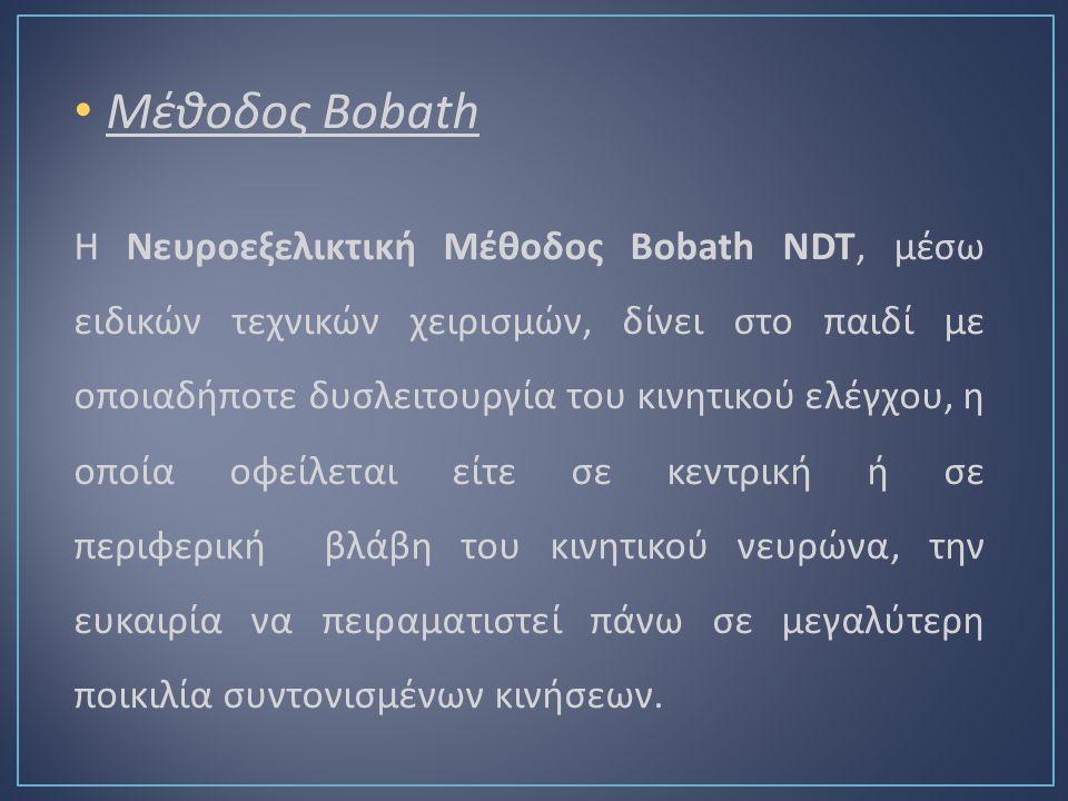 Μέθοδος Bobath Η Νευροεξελικτική Μέθοδος Bobath NDT, μέσω ειδικών τεχνικών χειρισμών, δίνει στο παιδί με οποιαδήποτε δυσλειτουργία του κινητικού ελέγχου, η οποία οφείλεται είτε σε κεντρική ή σε περιφερική βλάβη του κινητικού νευρώνα, την ευκαιρία να πειραματιστεί πάνω σε μεγαλύτερη ποικιλία συντονισμένων κινήσεων.