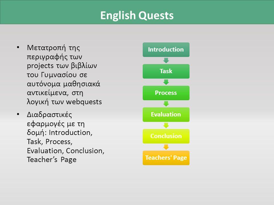 Μετατροπή της περιγραφής των projects των βιβλίων του Γυμνασίου σε αυτόνομα μαθησιακά αντικείμενα, στη λογική των webquests Διαδραστικές εφαρμογές με τη δομή: Introduction, Task, Process, Evaluation, Conclusion, Teacher's Page IntroductionTaskProcessEvaluationConclusionTeachers Page