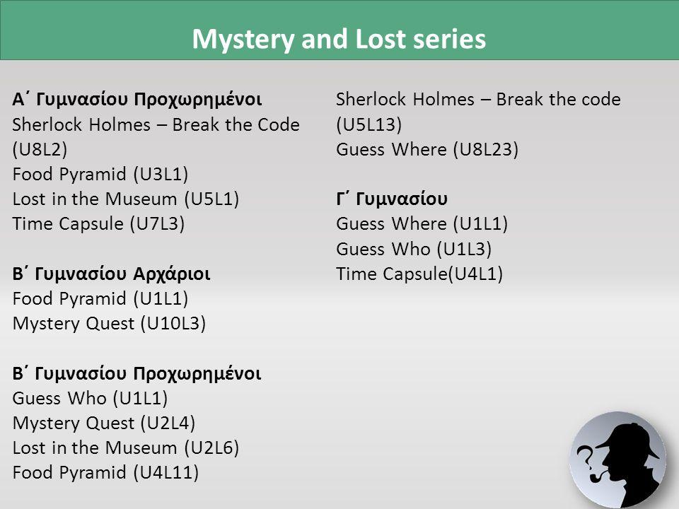 Γ΄ Δημοτικού Sherlock and the Mystery of the Lost Alphabet (preunit) Sherlock and the Mystery of the Magic Key (U1) Sherlock and the Mystery of the Lost Treasure (U2) Sherlock and the Mystery of the Lost Guitar (U3) Sherlock and the Mystery of the Lost Salami (U4) Sherlock and the Mystery of the Lost Schoolbag (U5) Sherlock and the Mystery of the Emperor's Lost Suit (U6) Sherlock is Looking for Arthur (U7) Sherlock and the Mystery of the Lost Monster (U8) Sherlock and the Mystery of the Lost Planet (U9) Δ΄ Δημοτικού Guess what: My timetable (U1) Guess who: Olympic athletes (U2) Guess where: Where are you from.