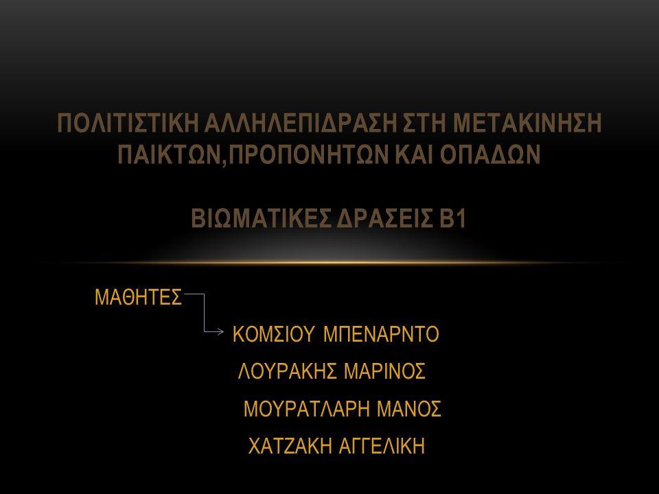 ΜΑΘΗΤΕΣ ΚΟΜΣΙΟΥ ΜΠΕΝΑΡΝΤΟ ΛΟΥΡΑΚΗΣ ΜΑΡΙΝΟΣ ΜΟΥΡΑΤΛΑΡΗ ΜΑΝΟΣ ΧΑΤΖΑΚΗ ΑΓΓΕΛΙΚΗ ΠΟΛΙΤΙΣΤΙΚΗ ΑΛΛΗΛΕΠΙΔΡΑΣΗ ΣΤΗ ΜΕΤΑΚΙΝΗΣΗ ΠΑΙΚΤΩΝ,ΠΡΟΠΟΝΗΤΩΝ ΚΑΙ ΟΠΑΔΩΝ ΒΙΩΜΑΤΙΚΕΣ ΔΡΑΣΕΙΣ Β1