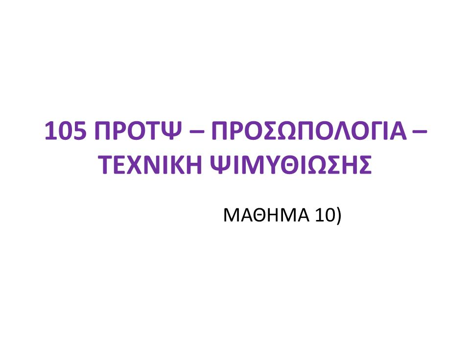 105 ΠΡΟΤΨ – ΠΡΟΣΩΠΟΛΟΓΙΑ – ΤΕΧΝΙΚΗ ΨΙΜΥΘΙΩΣΗΣ ΜΑΘΗΜΑ 10)