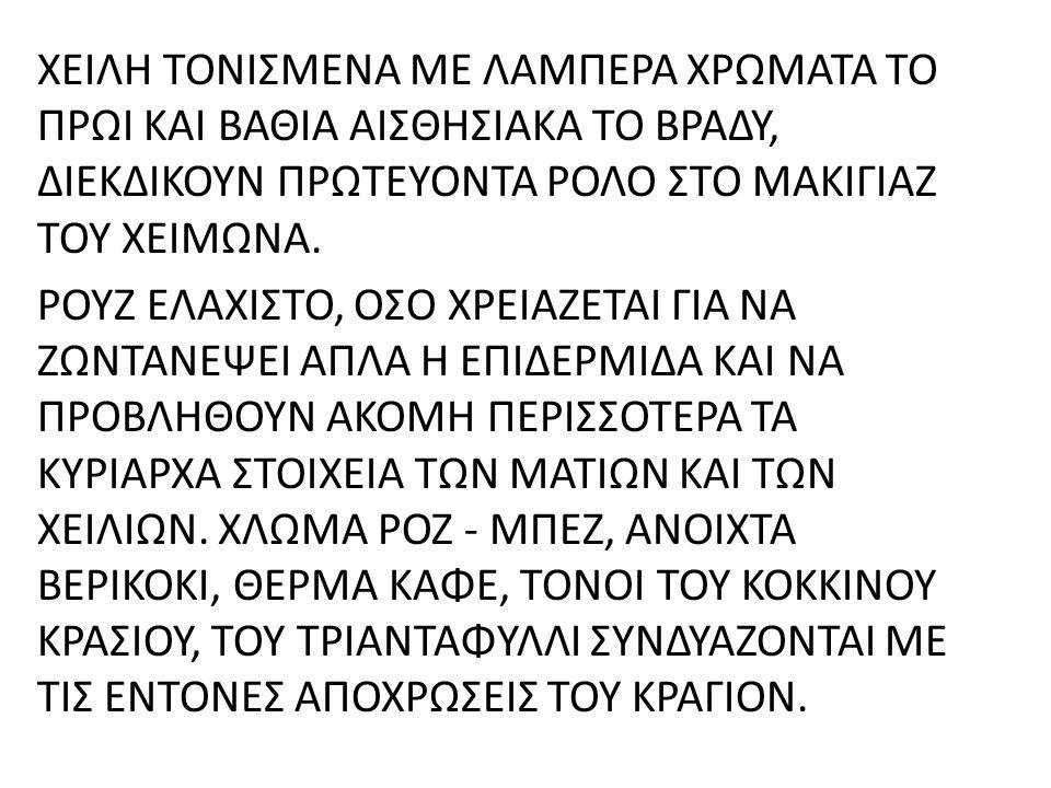 ΧΕΙΛΗ ΤΟΝΙΣΜΕΝΑ ΜΕ ΛΑΜΠΕΡΑ ΧΡΩΜΑΤΑ ΤΟ ΠΡΩΙ ΚΑΙ ΒΑΘΙΑ ΑΙΣΘΗΣΙΑΚΑ ΤΟ ΒΡΑΔΥ, ΔΙΕΚΔΙΚΟΥΝ ΠΡΩΤΕΥΟΝΤΑ ΡΟΛΟ ΣΤΟ ΜΑΚΙΓΙΑΖ ΤΟΥ ΧΕΙΜΩΝΑ. ΡΟΥΖ ΕΛΑΧΙΣΤΟ, ΟΣΟ ΧΡΕΙ