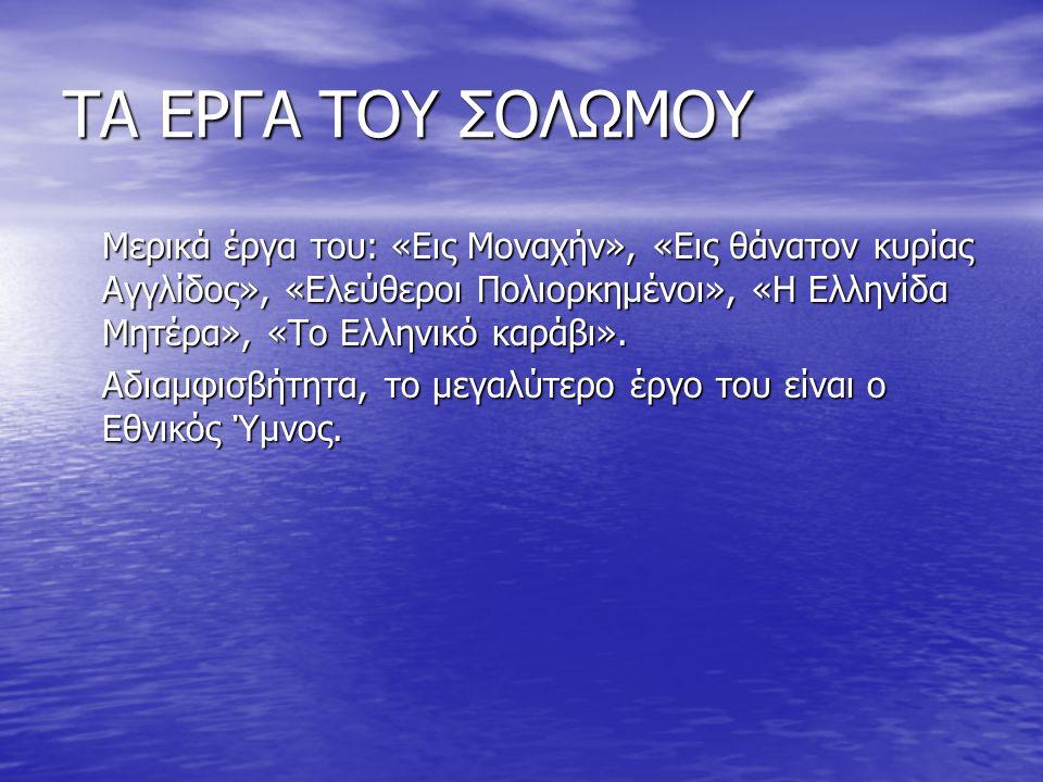 ΤΑ ΕΡΓΑ ΤΟΥ ΣΟΛΩΜΟΥ Μερικά έργα του: «Εις Μοναχήν», «Εις θάνατον κυρίας Αγγλίδος», «Ελεύθεροι Πολιορκημένοι», «Η Ελληνίδα Μητέρα», «Το Ελληνικό καράβι».